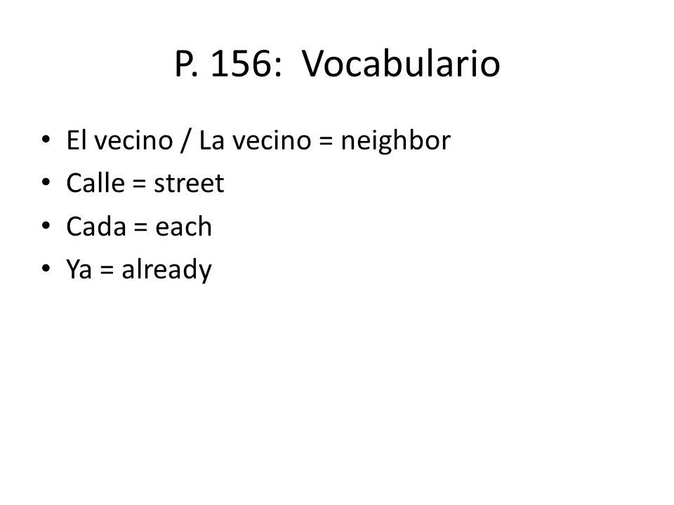 P. 156: Vocabulario El vecino / La vecino = neighbor Calle = street Cada = each Ya = already