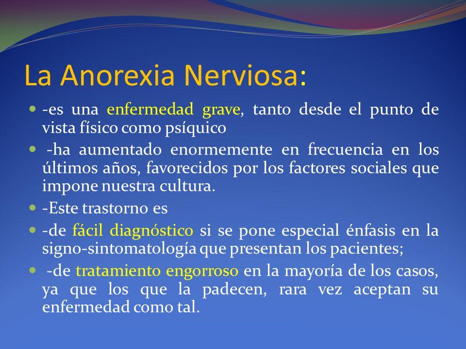 La Anorexia Nerviosa: -es una enfermedad grave, tanto desde el punto de vista físico como psíquico -ha aumentado enormemente en frecuencia en los últimos años, favorecidos por los factores sociales que impone nuestra cultura.