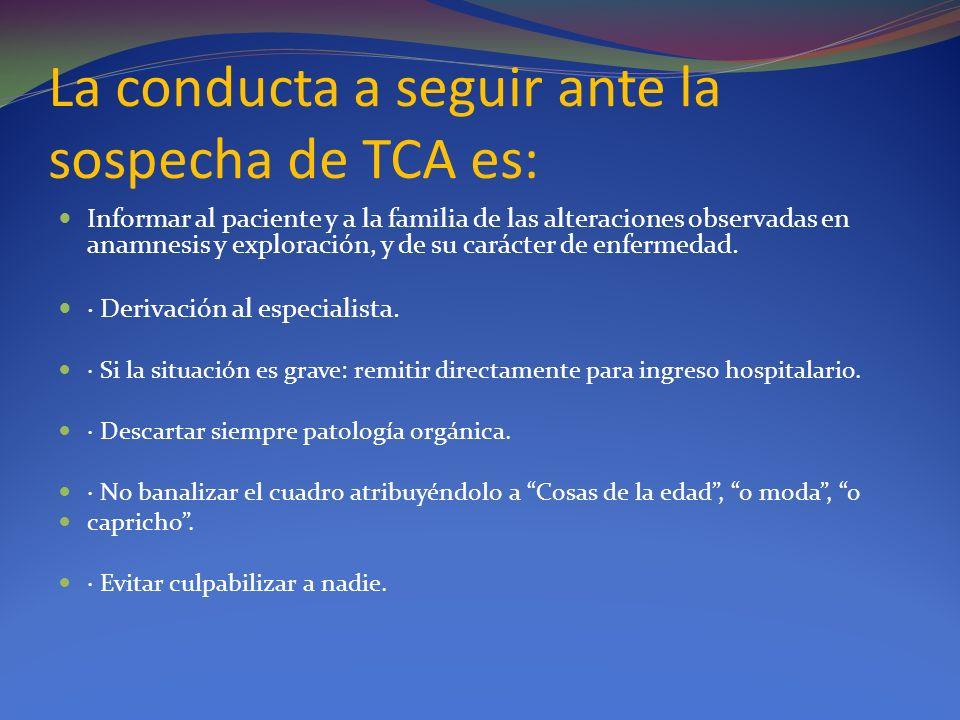La conducta a seguir ante la sospecha de TCA es: Informar al paciente y a la familia de las alteraciones observadas en anamnesis y exploración, y de s