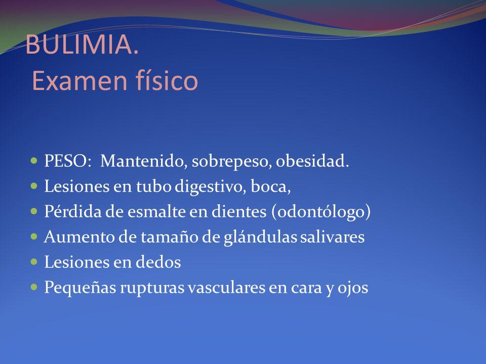 BULIMIA. Examen físico PESO: Mantenido, sobrepeso, obesidad. Lesiones en tubo digestivo, boca, Pérdida de esmalte en dientes (odontólogo) Aumento de t
