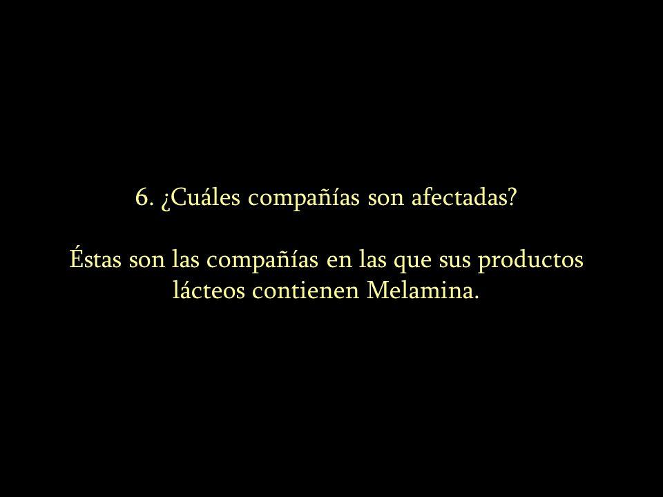 6. ¿Cuáles compañías son afectadas? Éstas son las compañías en las que sus productos lácteos contienen Melamina.