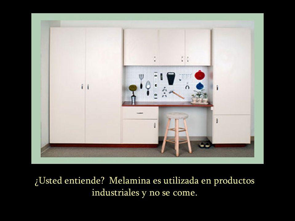 ………. ¿Usted entiende? Melamina es utilizada en productos industriales y no se come.