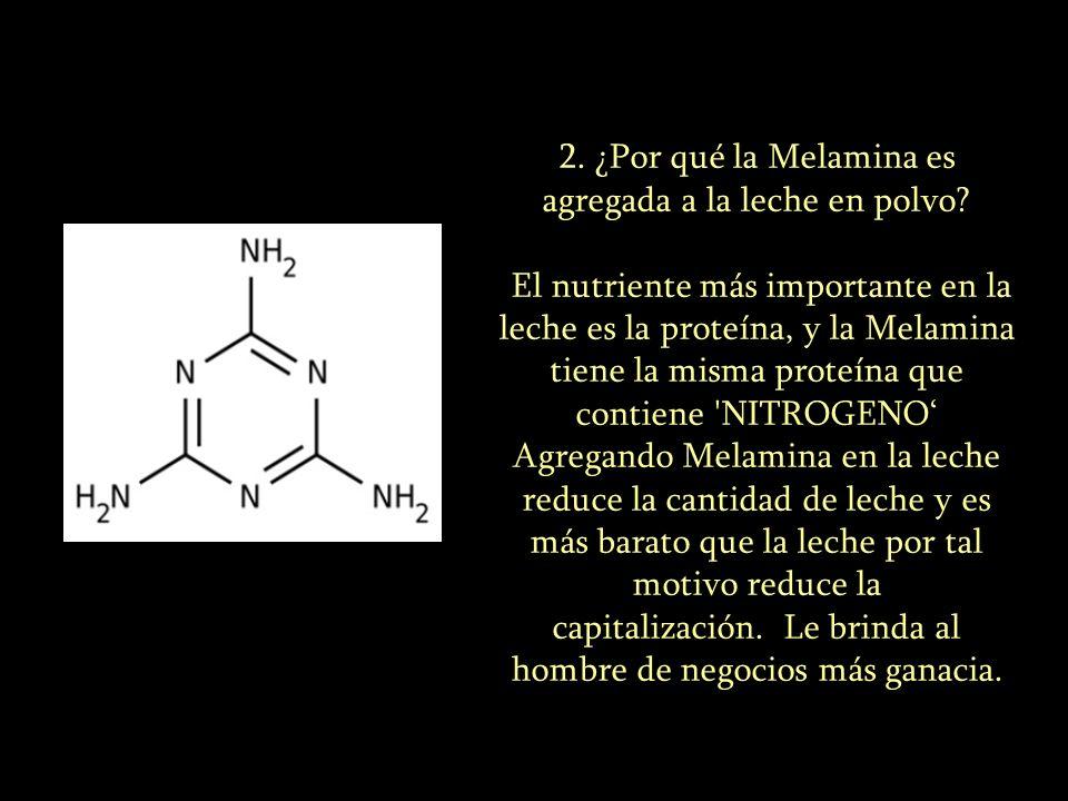 2. ¿Por qué la Melamina es agregada a la leche en polvo? El nutriente más importante en la leche es la proteína, y la Melamina tiene la misma proteína