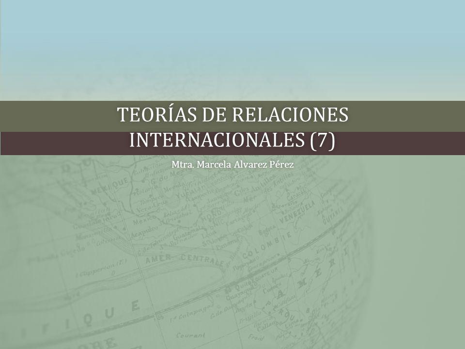 TEORÍAS DE RELACIONES INTERNACIONALES (7) Mtra. Marcela Alvarez PérezMtra. Marcela Alvarez Pérez