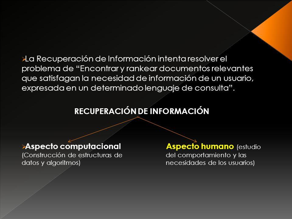 La Recuperación de Información intenta resolver el problema de Encontrar y rankear documentos relevantes que satisfagan la necesidad de información de un usuario, expresada en un determinado lenguaje de consulta.