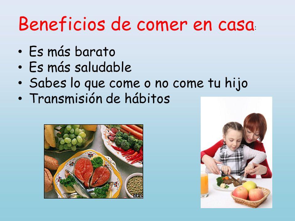 Beneficios de comer en casa : Es más barato Es más saludable Sabes lo que come o no come tu hijo Transmisión de hábitos