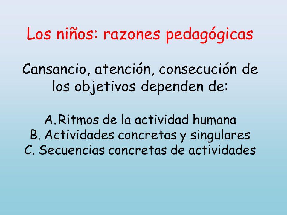 Los niños: razones pedagógicas Cansancio, atención, consecución de los objetivos dependen de: A.Ritmos de la actividad humana B.Actividades concretas
