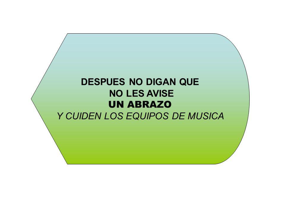 DESPUES NO DIGAN QUE NO LES AVISE UN ABRAZO Y CUIDEN LOS EQUIPOS DE MUSICA