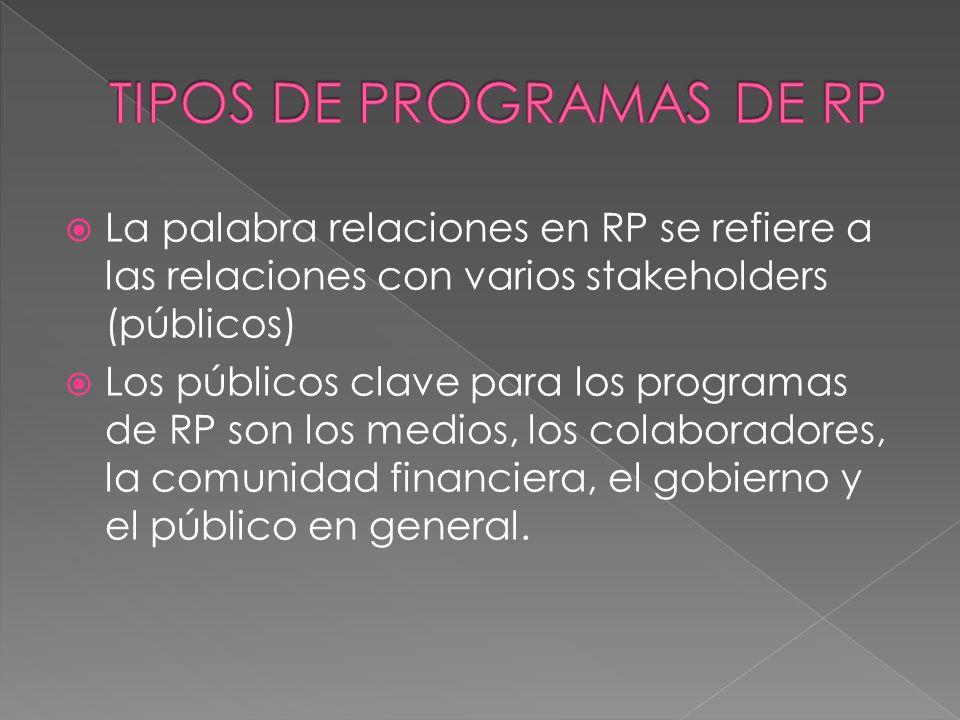 La palabra relaciones en RP se refiere a las relaciones con varios stakeholders (públicos) Los públicos clave para los programas de RP son los medios, los colaboradores, la comunidad financiera, el gobierno y el público en general.