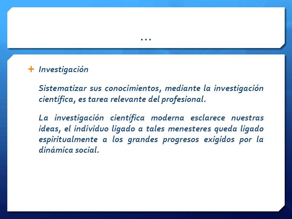 … Investigación Sistematizar sus conocimientos, mediante la investigación científica, es tarea relevante del profesional.