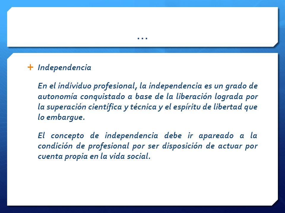 … Independencia En el individuo profesional, la independencia es un grado de autonomía conquistado a base de la liberación lograda por la superación científica y técnica y el espíritu de libertad que lo embargue.