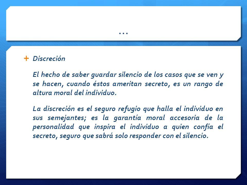 … Discreción El hecho de saber guardar silencio de los casos que se ven y se hacen, cuando éstos ameritan secreto, es un rango de altura moral del individuo.