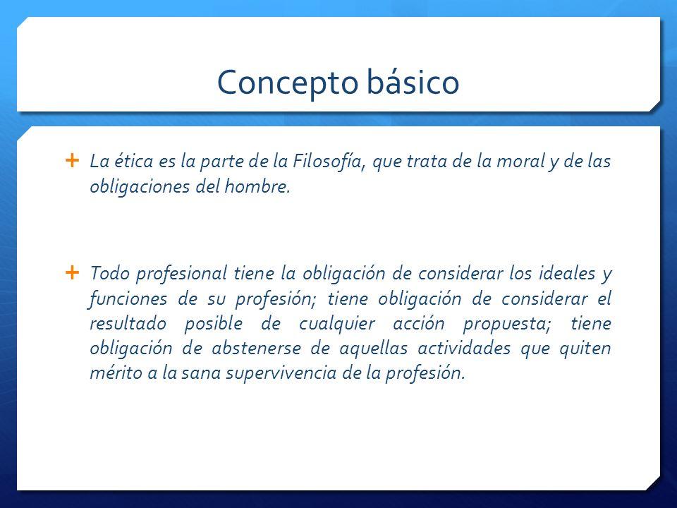 Concepto básico La ética es la parte de la Filosofía, que trata de la moral y de las obligaciones del hombre.