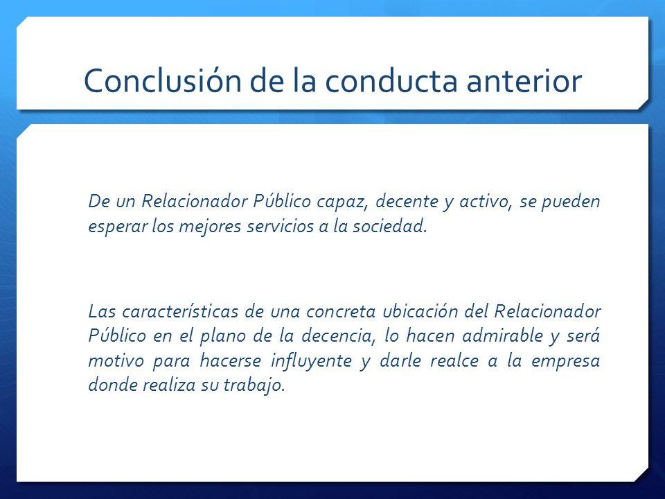 Conclusión de la conducta anterior De un Relacionador Público capaz, decente y activo, se pueden esperar los mejores servicios a la sociedad.