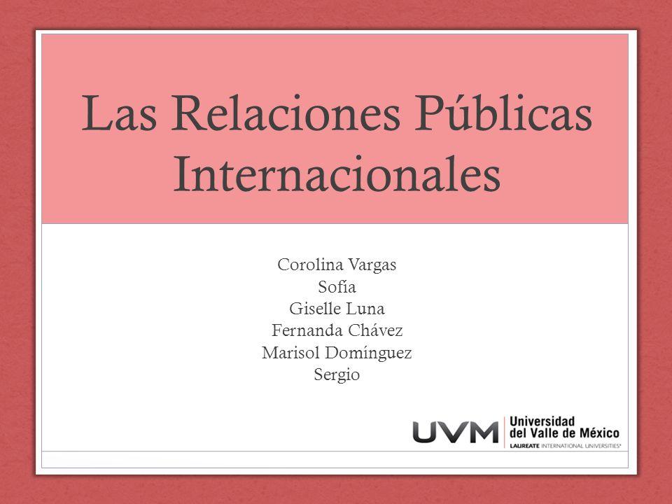 Las Relaciones Públicas Internacionales Corolina Vargas Sofía Giselle Luna Fernanda Chávez Marisol Domínguez Sergio