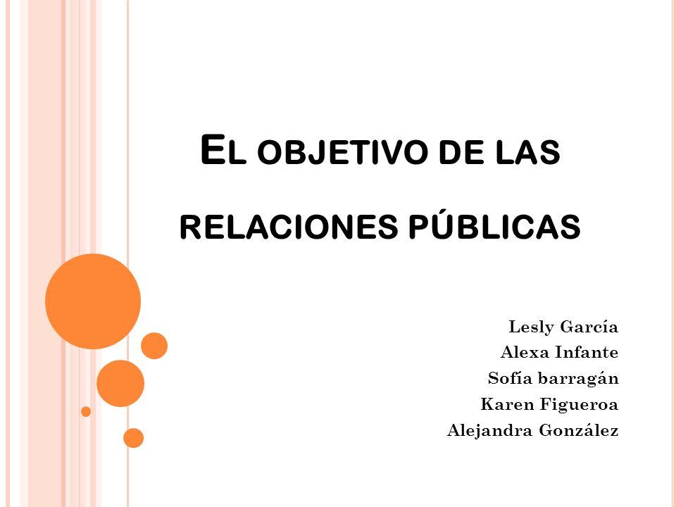 E L OBJETIVO DE LAS RELACIONES PÚBLICAS Lesly García Alexa Infante Sofía barragán Karen Figueroa Alejandra González