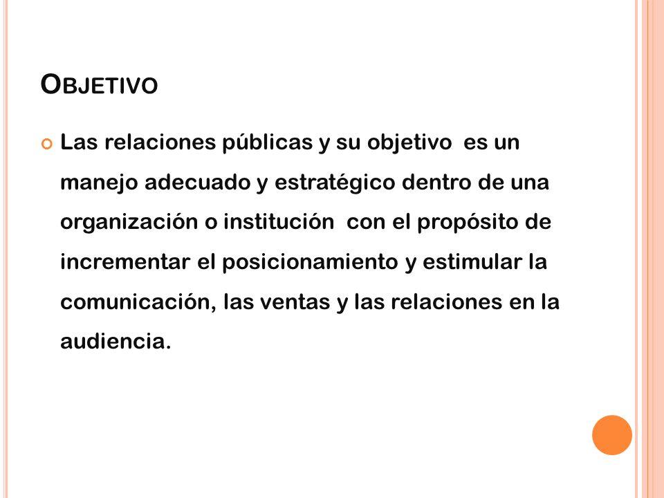 O BJETIVO Las relaciones públicas y su objetivo es un manejo adecuado y estratégico dentro de una organización o institución con el propósito de incre