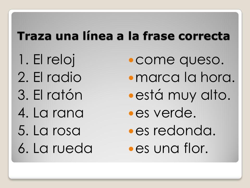 Traza una línea a la frase correcta 1.El reloj 2.