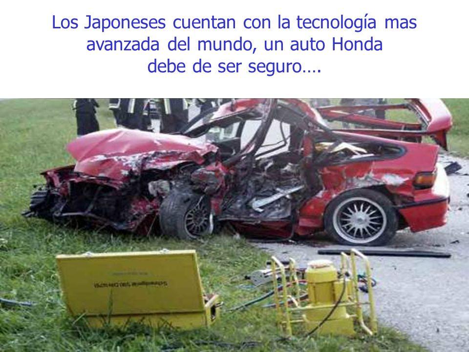 Los Japoneses cuentan con la tecnología mas avanzada del mundo, un auto Honda debe de ser seguro….