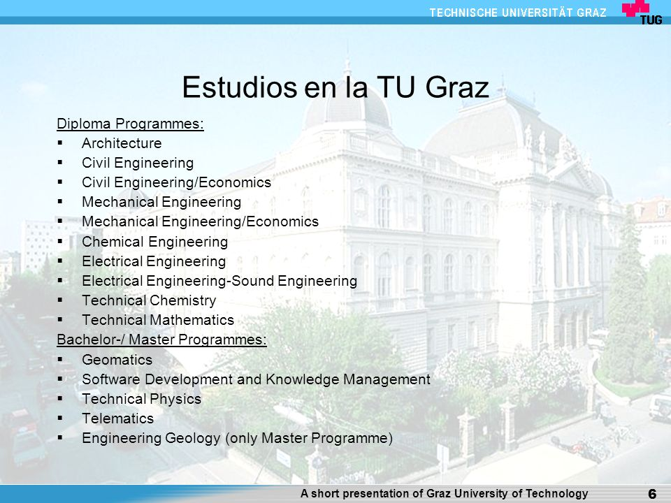 A short presentation of Graz University of Technology 6 Estudios en la TU Graz Diploma Programmes: Architecture Civil Engineering Civil Engineering/Economics Mechanical Engineering Mechanical Engineering/Economics Chemical Engineering Electrical Engineering Electrical Engineering-Sound Engineering Technical Chemistry Technical Mathematics Bachelor-/ Master Programmes: Geomatics Software Development and Knowledge Management Technical Physics Telematics Engineering Geology (only Master Programme)