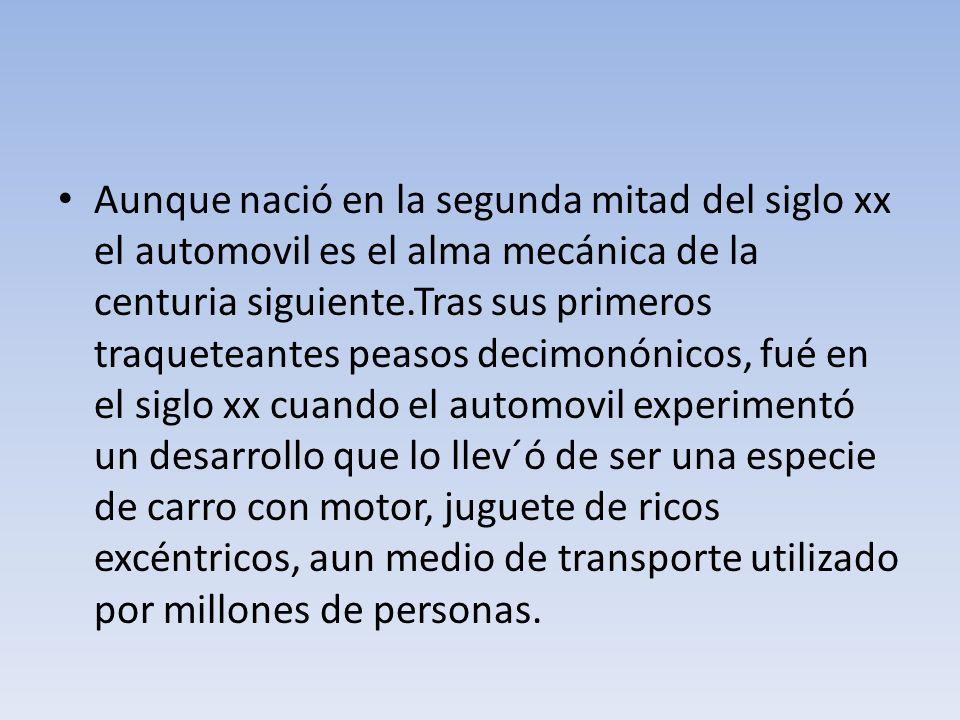 Aunque nació en la segunda mitad del siglo xx el automovil es el alma mecánica de la centuria siguiente.Tras sus primeros traqueteantes peasos decimon
