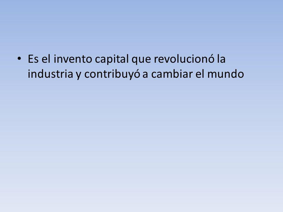 Es el invento capital que revolucionó la industria y contribuyó a cambiar el mundo