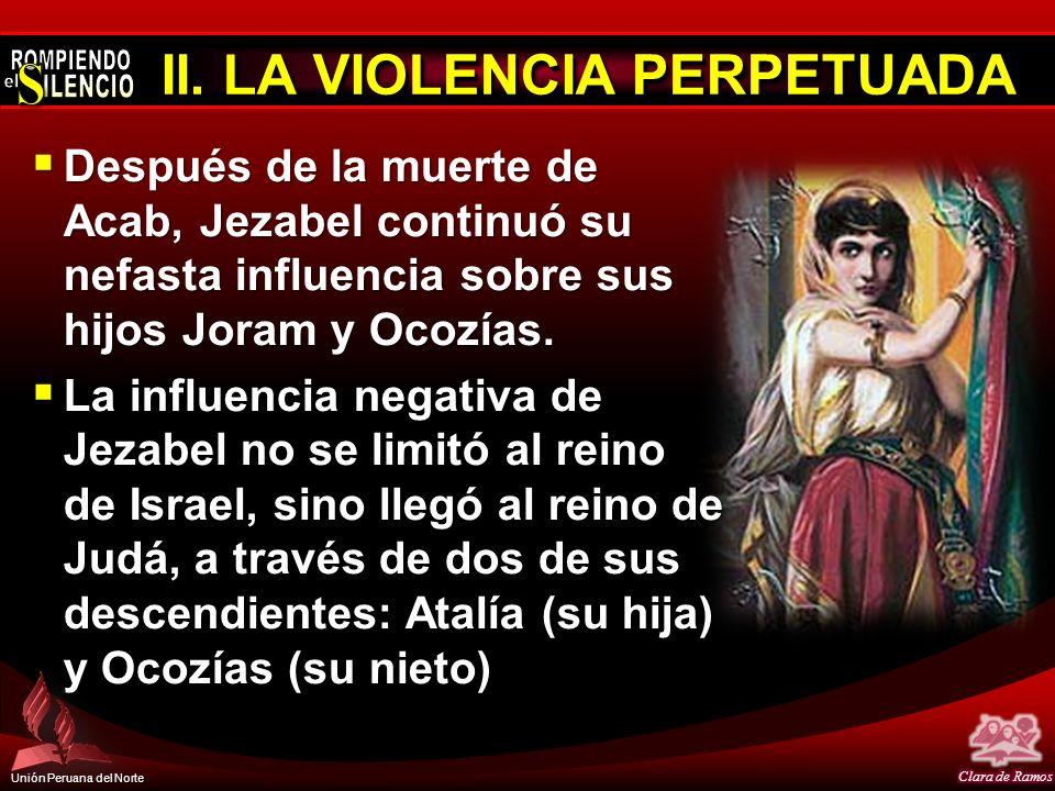 Unión Peruana del Norte II. LA VIOLENCIA PERPETUADA Después de la muerte de Acab, Jezabel continuó su nefasta influencia sobre sus hijos Joram y Ocozí