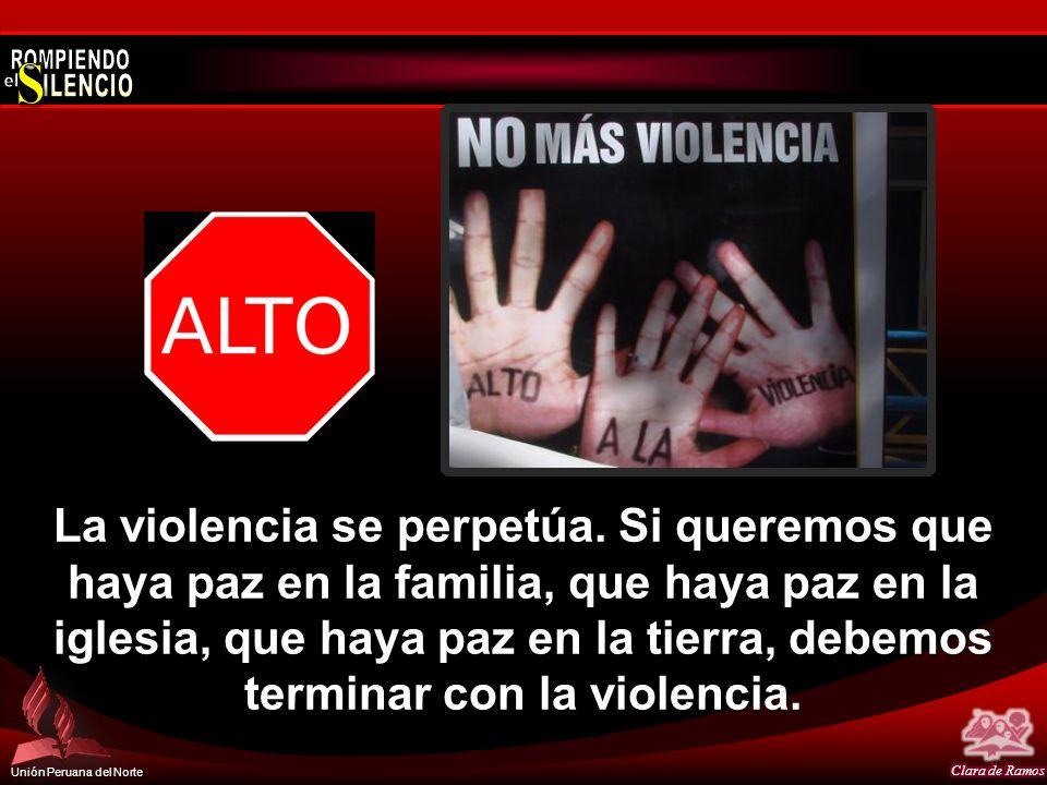 Unión Peruana del Norte La violencia se perpetúa. Si queremos que haya paz en la familia, que haya paz en la iglesia, que haya paz en la tierra, debem