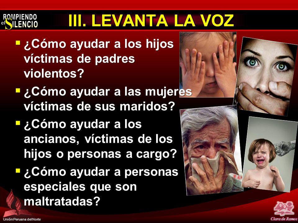 Unión Peruana del Norte III. LEVANTA LA VOZ ¿Cómo ayudar a los hijos víctimas de padres violentos? ¿Cómo ayudar a los hijos víctimas de padres violent