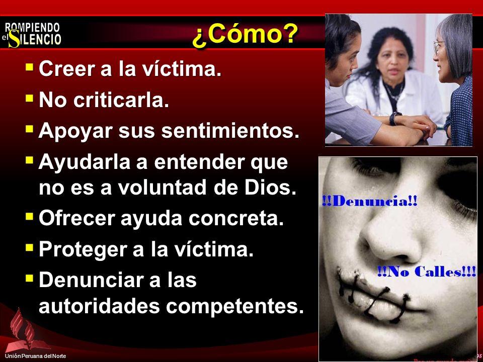 Unión Peruana del Norte ¿Cómo?¿Cómo? Creer a la víctima. Creer a la víctima. No criticarla. No criticarla. Apoyar sus sentimientos. Apoyar sus sentimi