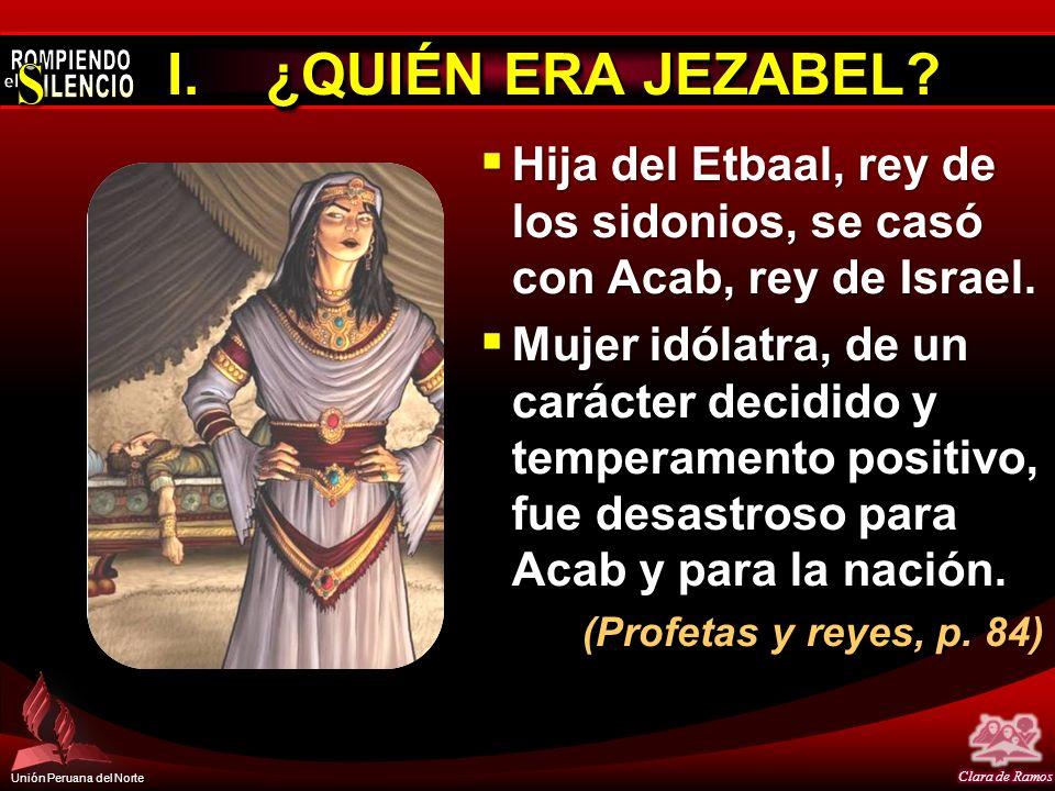 Unión Peruana del Norte I.¿QUIÉN ERA JEZABEL? Hija del Etbaal, rey de los sidonios, se casó con Acab, rey de Israel. Hija del Etbaal, rey de los sidon