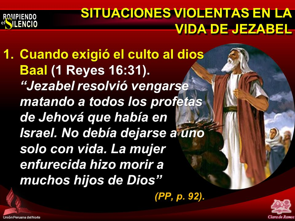 Unión Peruana del Norte SITUACIONES VIOLENTAS EN LA VIDA DE JEZABEL 1.Cuando exigió el culto al dios Baal (1 Reyes 16:31). Jezabel resolvió vengarse m