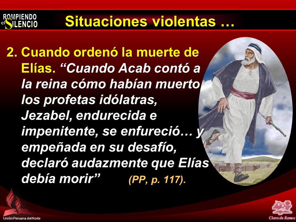 Unión Peruana del Norte Situaciones violentas … 2.Cuando ordenó la muerte de Elías. Cuando Acab contó a la reina cómo habían muerto los profetas idóla
