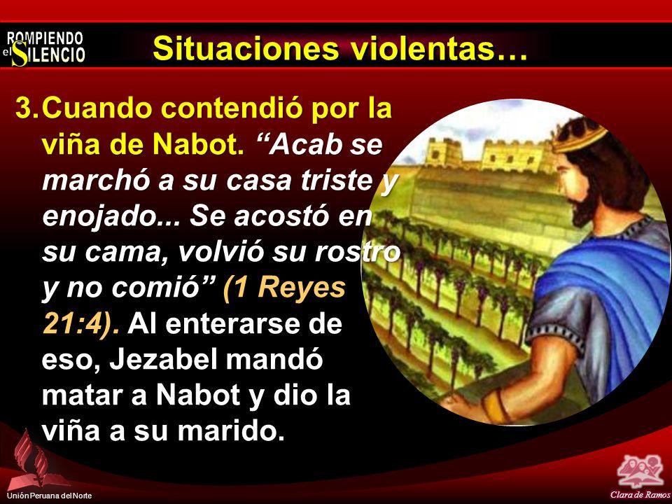 Unión Peruana del Norte Situaciones violentas… 3.Cuando contendió por la viña de Nabot. Acab se marchó a su casa triste y enojado... Se acostó en su c