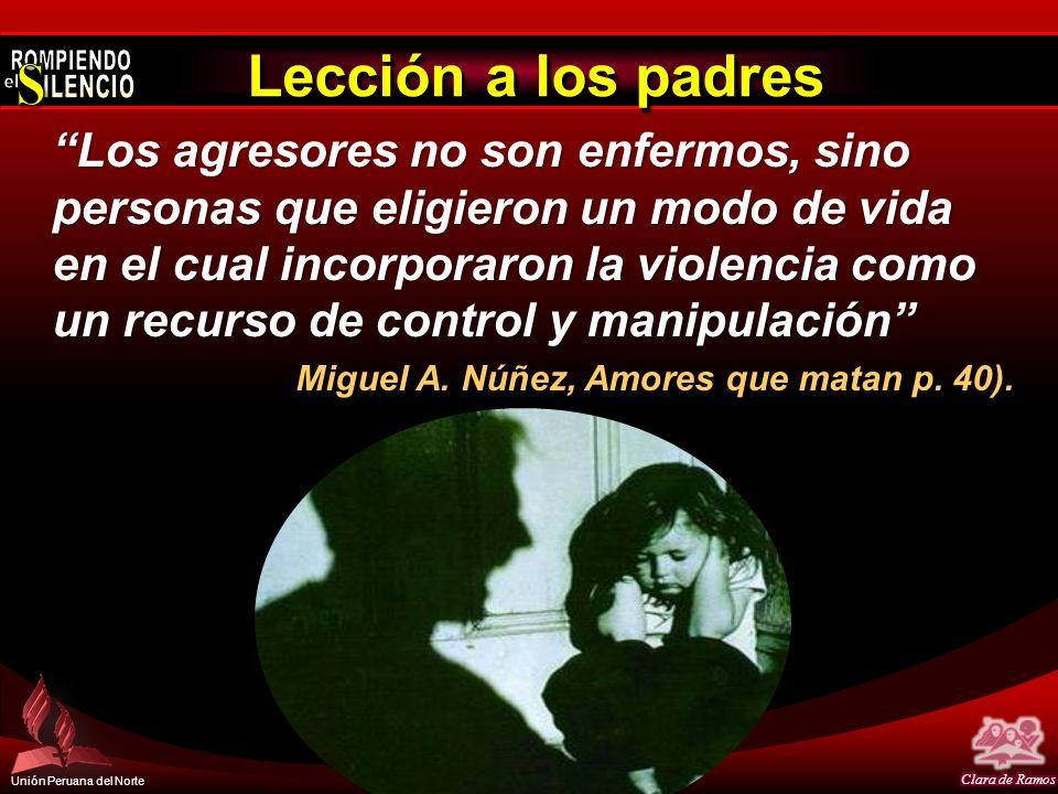 Unión Peruana del Norte Lección a los padres Los agresores no son enfermos, sino personas que eligieron un modo de vida en el cual incorporaron la vio