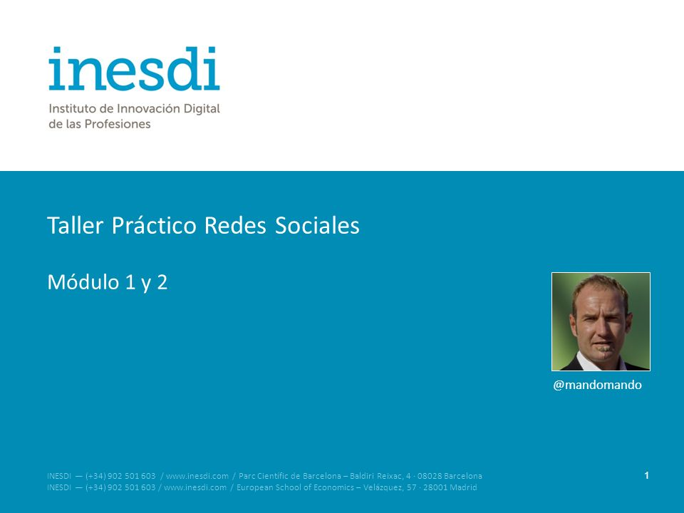 Taller Práctico Redes Sociales Módulo 1 y 2 1 INESDI (+34) 902 501 603 / www.inesdi.com / Parc Científic de Barcelona – Baldiri Reixac, 4 · 08028 Barcelona INESDI (+34) 902 501 603 / www.inesdi.com / European School of Economics – Velázquez, 57 · 28001 Madrid @mandomando