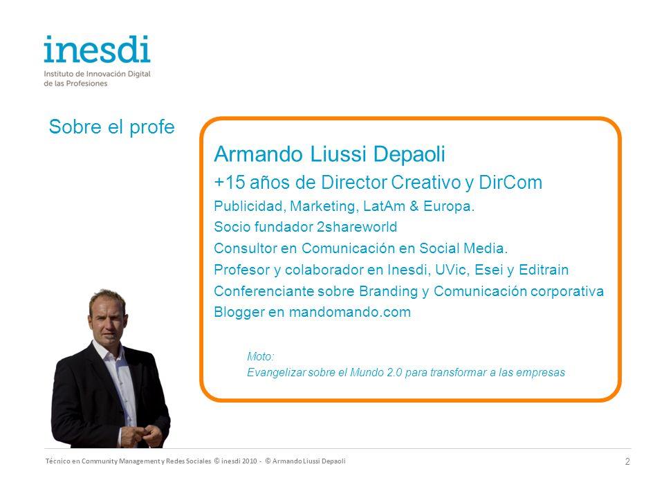 Sobre el profe Técnico en Community Management y Redes Sociales © inesdi 2010 - © Armando Liussi Depaoli 2 Armando Liussi Depaoli +15 años de Director Creativo y DirCom Publicidad, Marketing, LatAm & Europa.