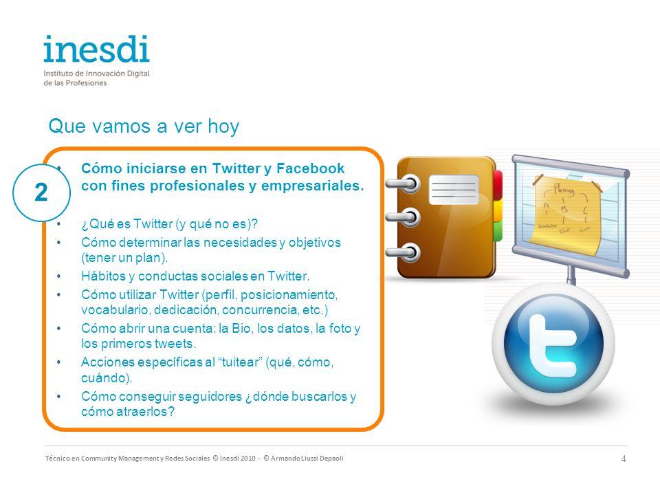Que vamos a ver hoy Técnico en Community Management y Redes Sociales © inesdi 2010 - © Armando Liussi Depaoli 4 Cómo iniciarse en Twitter y Facebook con fines profesionales y empresariales.
