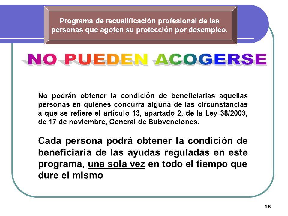 16 Programa de recualificación profesional de las personas que agoten su protección por desempleo. No podrán obtener la condición de beneficiarias aqu