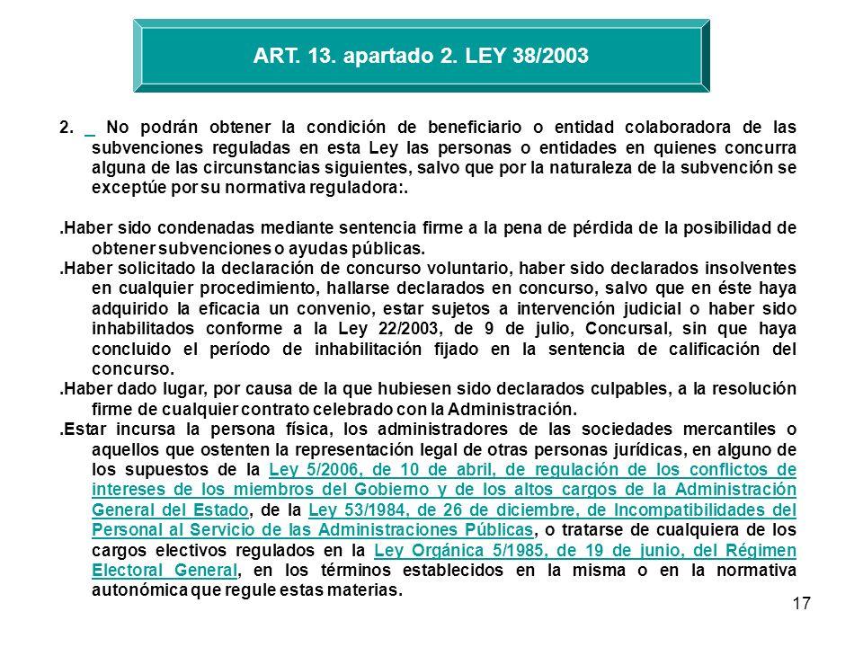 17 ART. 13. apartado 2. LEY 38/2003 2. No podrán obtener la condición de beneficiario o entidad colaboradora de las subvenciones reguladas en esta Ley