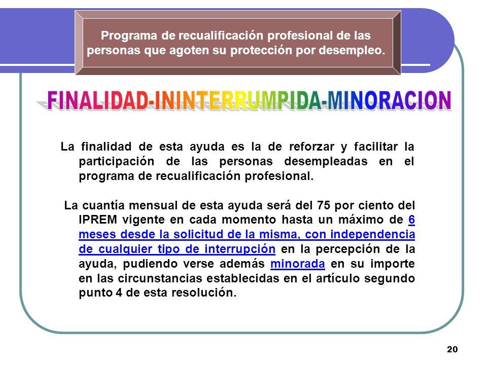 20 Programa de recualificación profesional de las personas que agoten su protección por desempleo. La finalidad de esta ayuda es la de reforzar y faci