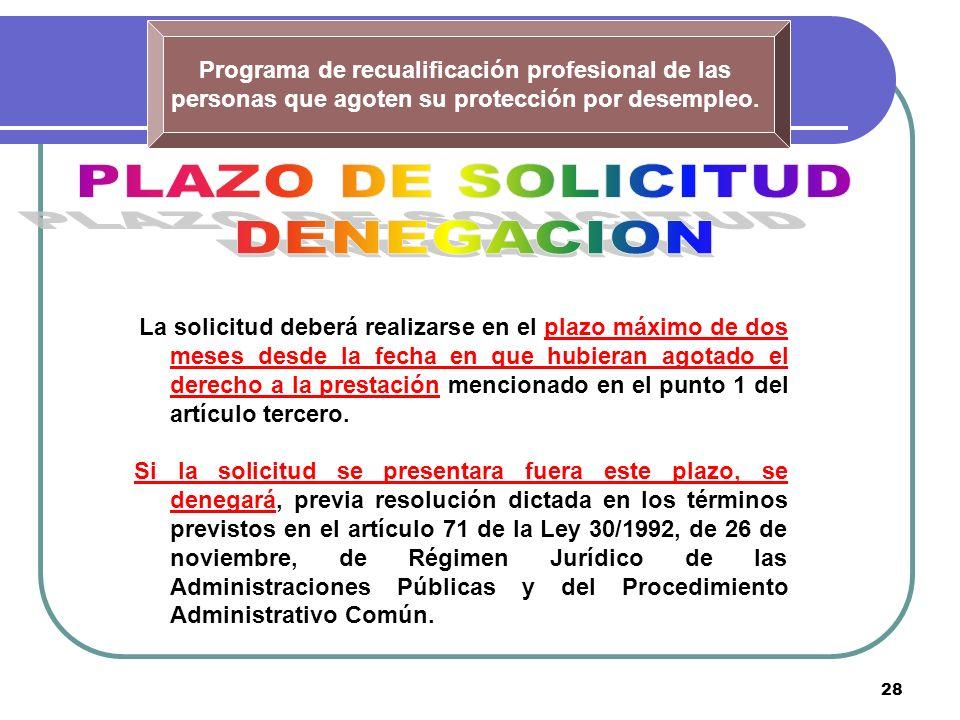 28 Programa de recualificación profesional de las personas que agoten su protección por desempleo. La solicitud deberá realizarse en el plazo máximo d