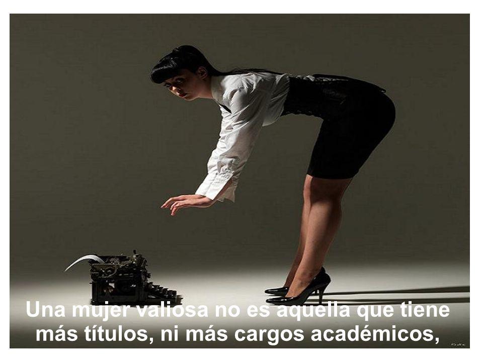 Una mujer valiosa no es aquella que tiene más títulos, ni más cargos académicos,