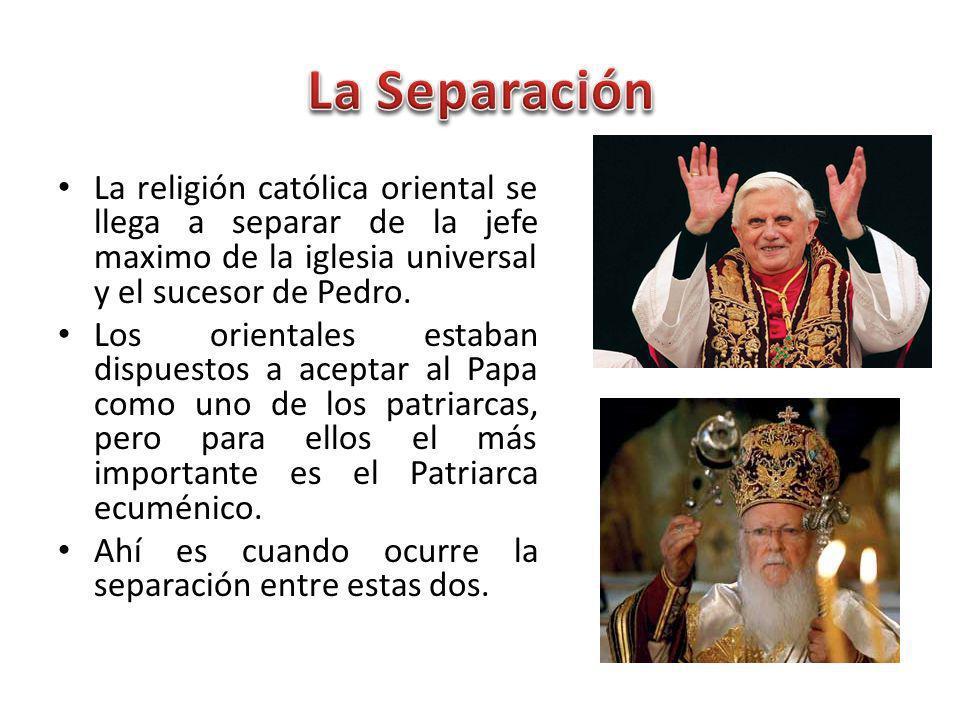 La religión católica oriental se llega a separar de la jefe maximo de la iglesia universal y el sucesor de Pedro.