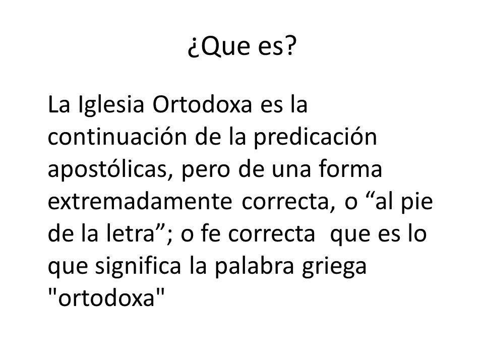 ¿Que es? La Iglesia Ortodoxa es la continuación de la predicación apostólicas, pero de una forma extremadamente correcta, o al pie de la letra; o fe c