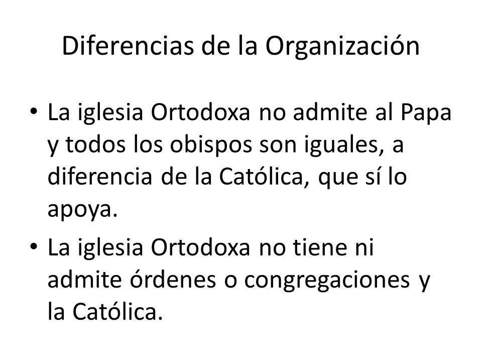 Diferencias de la Organización La iglesia Ortodoxa no admite al Papa y todos los obispos son iguales, a diferencia de la Católica, que sí lo apoya. La