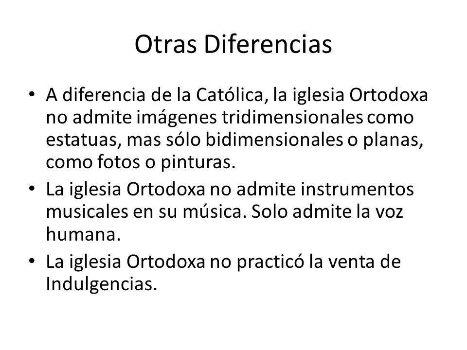 Otras Diferencias A diferencia de la Católica, la iglesia Ortodoxa no admite imágenes tridimensionales como estatuas, mas sólo bidimensionales o planas, como fotos o pinturas.