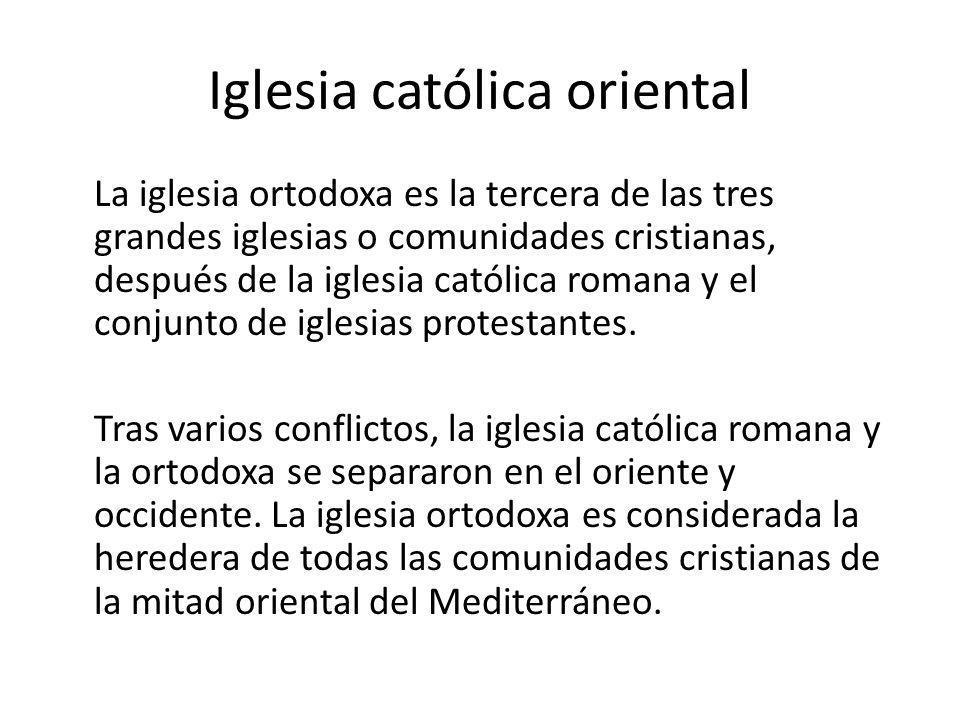Iglesia católica oriental La iglesia ortodoxa es la tercera de las tres grandes iglesias o comunidades cristianas, después de la iglesia católica roma