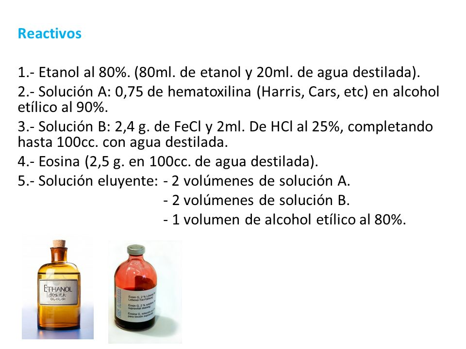 Reactivos 1.- Etanol al 80%. (80ml. de etanol y 20ml. de agua destilada). 2.- Solución A: 0,75 de hematoxilina (Harris, Cars, etc) en alcohol etílico