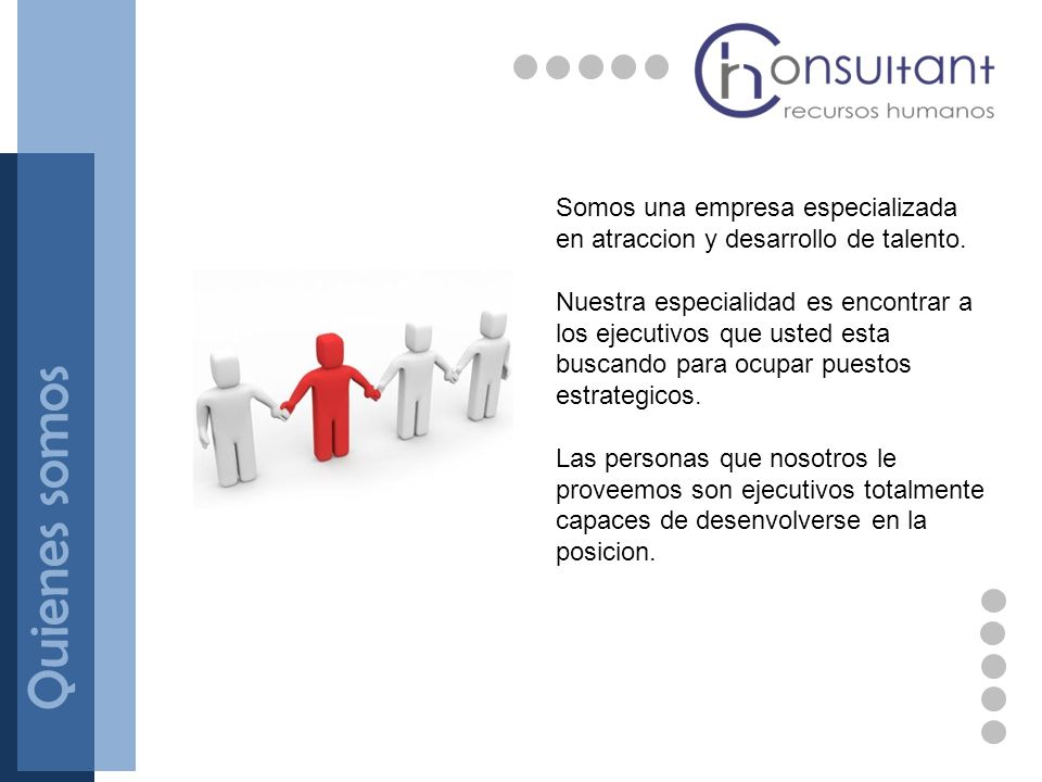 Quienes somos Somos una empresa especializada en atraccion y desarrollo de talento. Nuestra especialidad es encontrar a los ejecutivos que usted esta